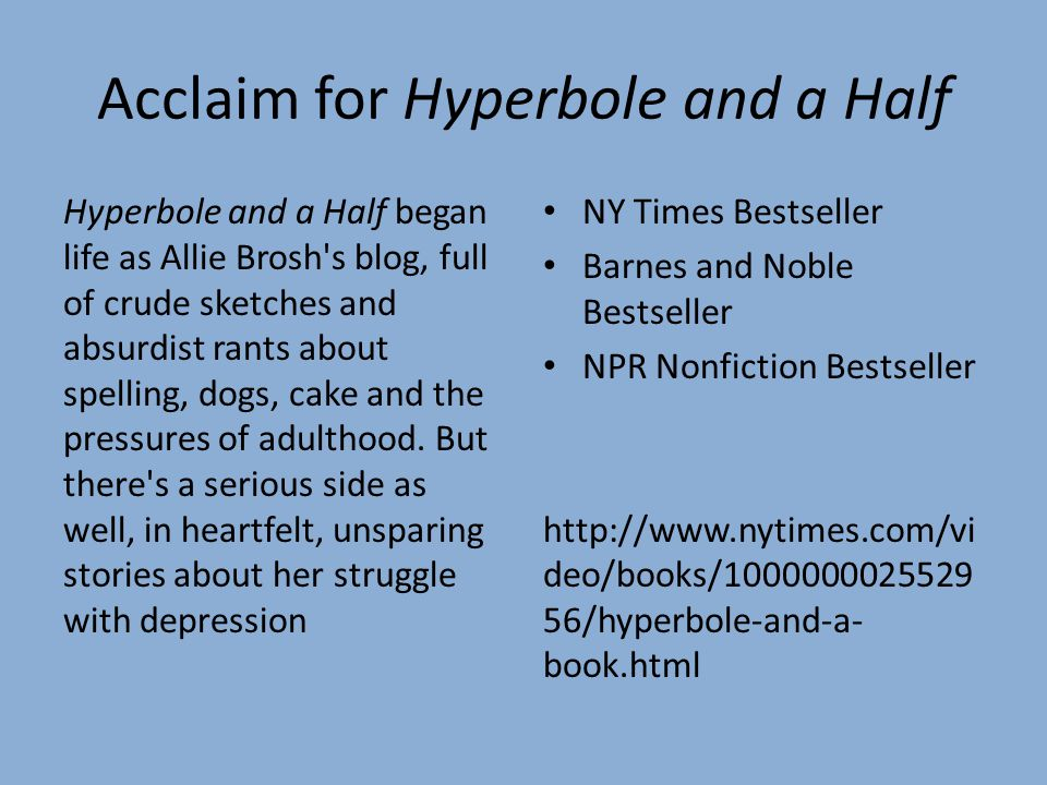 Acclaim for Hyperbole and a Half Hyperbole and a Half began life as Allie Brosh s blog, full of crude sketches and absurdist rants about spelling, dogs, cake and the pressures of adulthood.