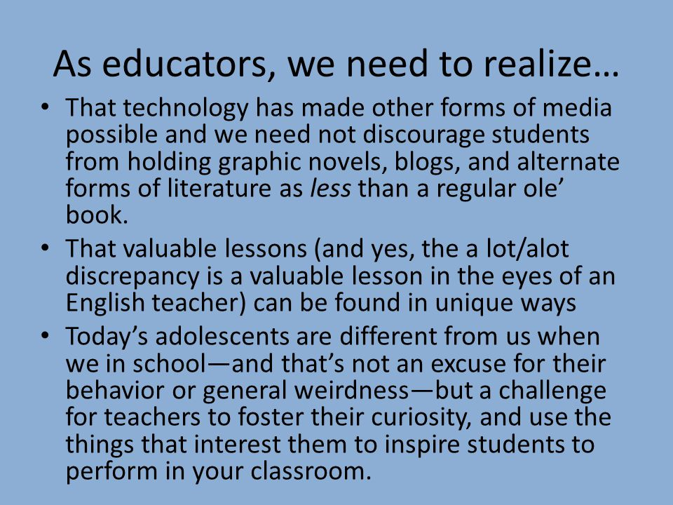 As educators, we need to realize… That technology has made other forms of media possible and we need not discourage students from holding graphic novels, blogs, and alternate forms of literature as less than a regular ole' book.