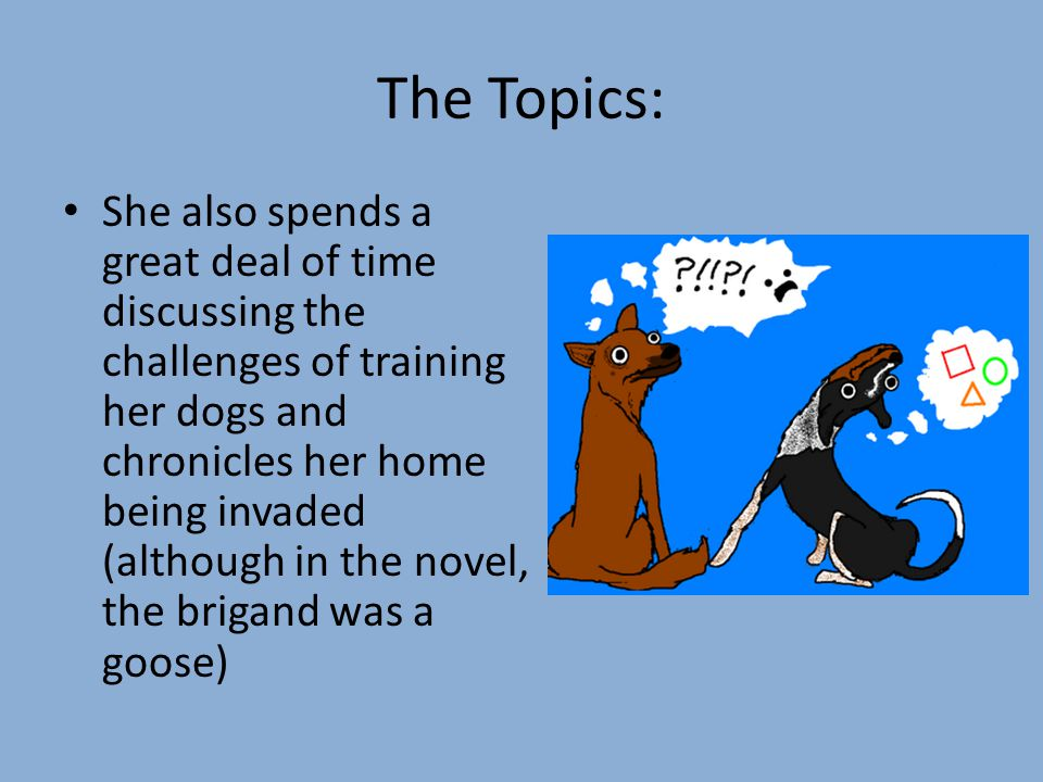 The Topics: She also spends a great deal of time discussing the challenges of training her dogs and chronicles her home being invaded (although in the novel, the brigand was a goose)