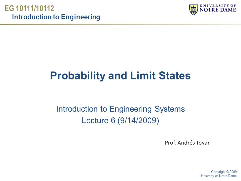 EG 10111/10112 Introduction to Engineering Copyright © 2009 University of Notre Dame Probability and Limit States Introduction to Engineering Systems Lecture 6 (9/14/2009) Prof.