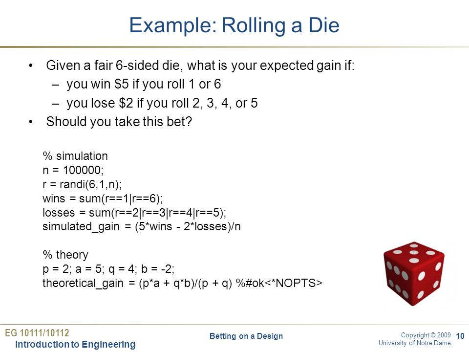EG 10111/10112 Introduction to Engineering Copyright © 2009 University of Notre Dame Example: Rolling a Die Given a fair 6-sided die, what is your expected gain if: –you win $5 if you roll 1 or 6 –you lose $2 if you roll 2, 3, 4, or 5 Should you take this bet.