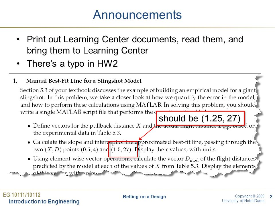 EG 10111/10112 Introduction to Engineering Copyright © 2009 University of Notre Dame Note on polyfit Note that polyfit only finds coefficients of line (slope and intercept).