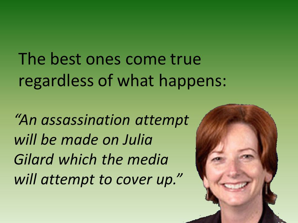 """An assassination attempt will be made on Julia Gilard which the media will attempt to cover up."" The best ones come true regardless of what happens:"