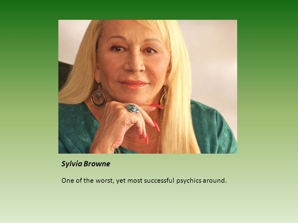 Sylvia Browne One of the worst, yet most successful psychics around.