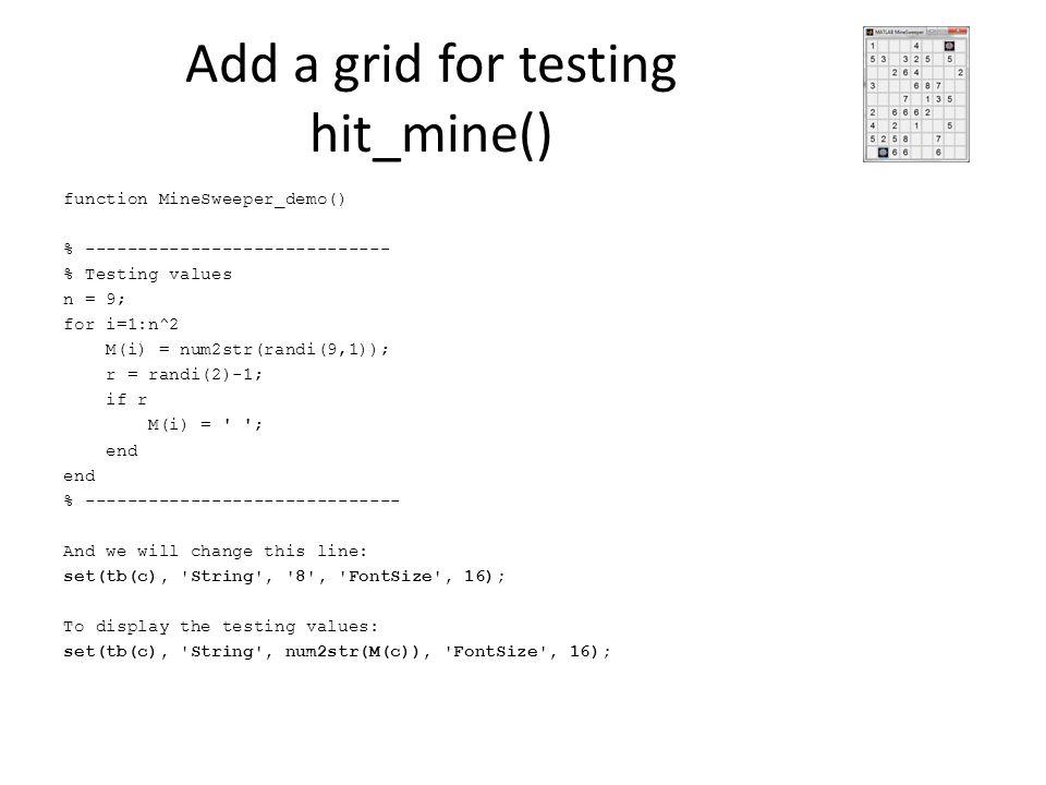 Add a grid for testing hit_mine() function MineSweeper_demo() % ----------------------------- % Testing values n = 9; for i=1:n^2 M(i) = num2str(randi
