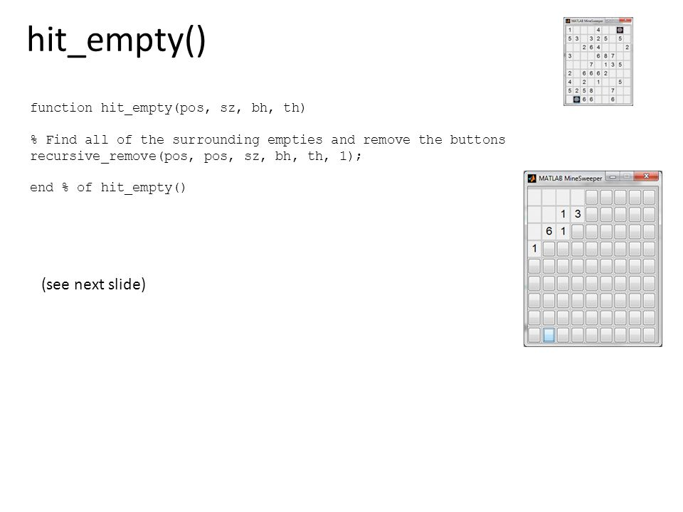 hit_empty() function hit_empty(pos, sz, bh, th) % Find all of the surrounding empties and remove the buttons recursive_remove(pos, pos, sz, bh, th, 1)