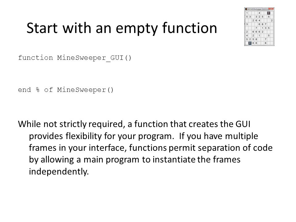 Start with an empty function function MineSweeper_GUI() end % of MineSweeper() While not strictly required, a function that creates the GUI provides f