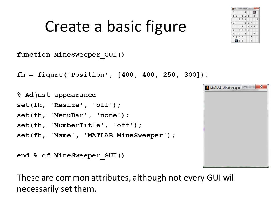 Create a basic figure function MineSweeper_GUI() fh = figure('Position', [400, 400, 250, 300]); % Adjust appearance set(fh, 'Resize', 'off'); set(fh,
