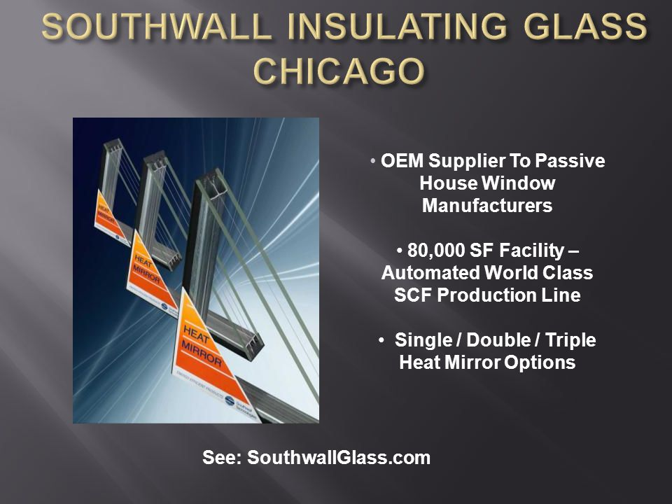 OEM Supplier To Passive House Window Manufacturers 80,000 SF Facility – Automated World Class SCF Production Line Single / Double / Triple Heat Mirror Options See: SouthwallGlass.com