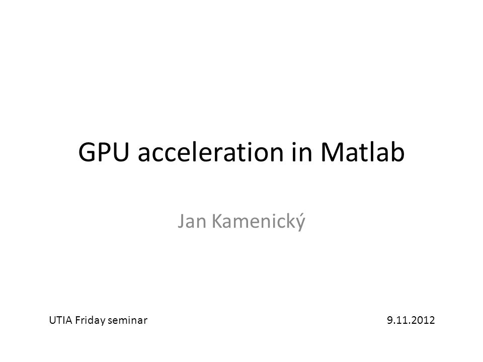 GPU acceleration in Matlab Jan Kamenický UTIA Friday seminar9.11.2012