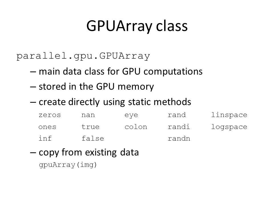 GPUArray class parallel.gpu.GPUArray – main data class for GPU computations – stored in the GPU memory – create directly using static methods – copy from existing data gpuArray(img) zerosnaneyerandlinspace onestruecolonrandilogspace inffalserandn