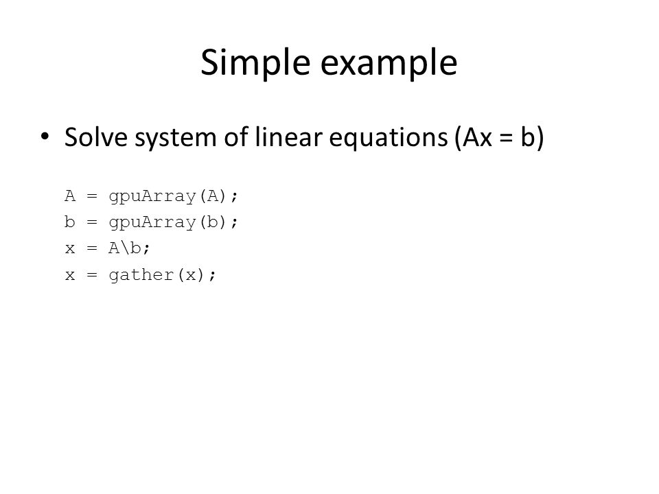 Simple example Solve system of linear equations (Ax = b) A = gpuArray(A); b = gpuArray(b); x = A\b; x = gather(x);