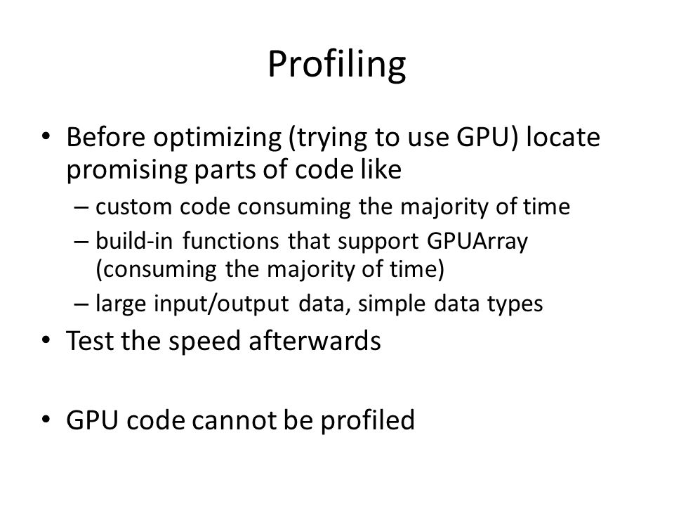 Profiling Before optimizing (trying to use GPU) locate promising parts of code like – custom code consuming the majority of time – build-in functions that support GPUArray (consuming the majority of time) – large input/output data, simple data types Test the speed afterwards GPU code cannot be profiled