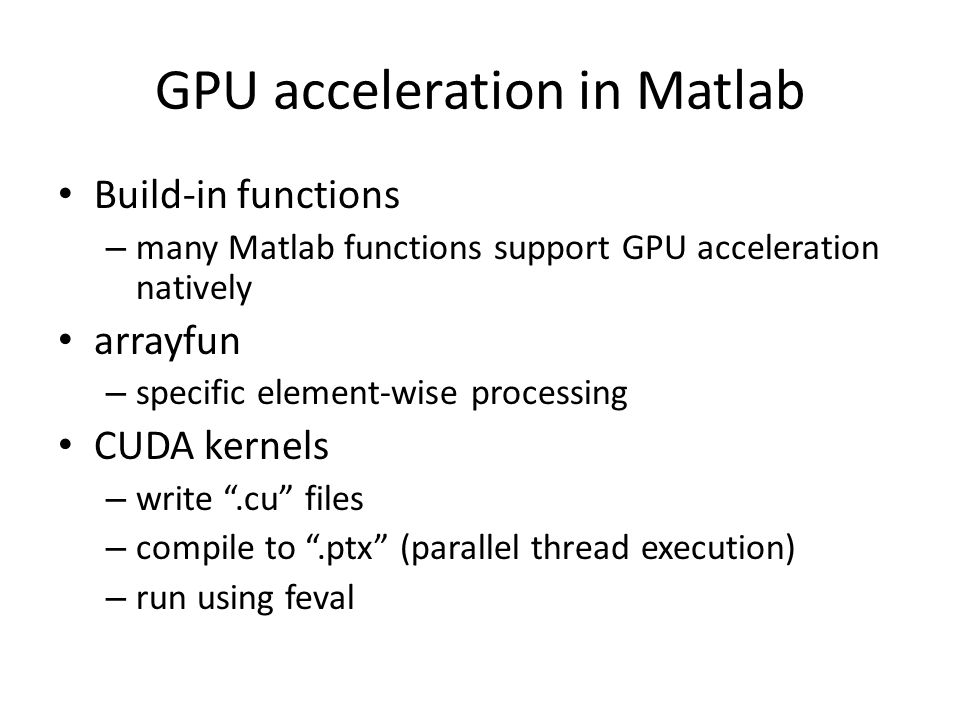 GPU acceleration in Matlab Build-in functions – many Matlab functions support GPU acceleration natively arrayfun – specific element-wise processing CUDA kernels – write .cu files – compile to .ptx (parallel thread execution) – run using feval