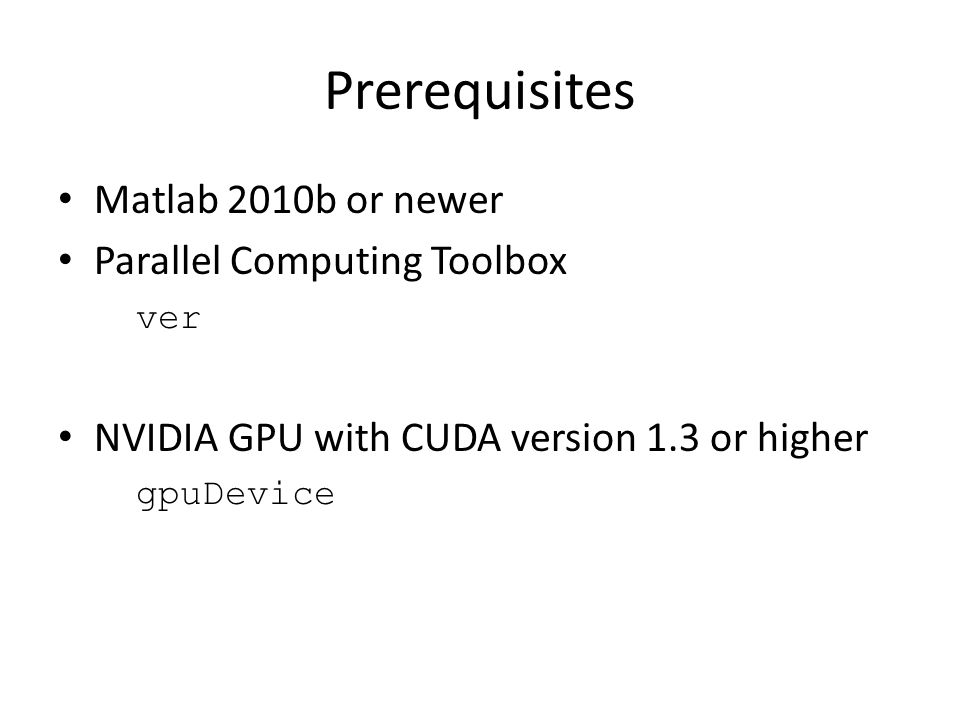 Prerequisites Matlab 2010b or newer Parallel Computing Toolbox ver NVIDIA GPU with CUDA version 1.3 or higher gpuDevice
