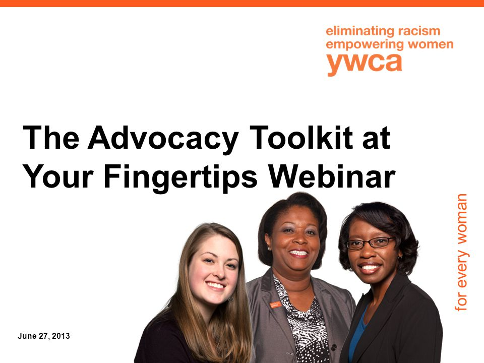for every woman June 27, 2013 The Advocacy Toolkit at Your Fingertips Webinar