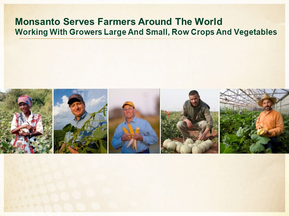 Monsanto Serves Farmers Around The World Working With Growers Large And Small, Row Crops And Vegetables