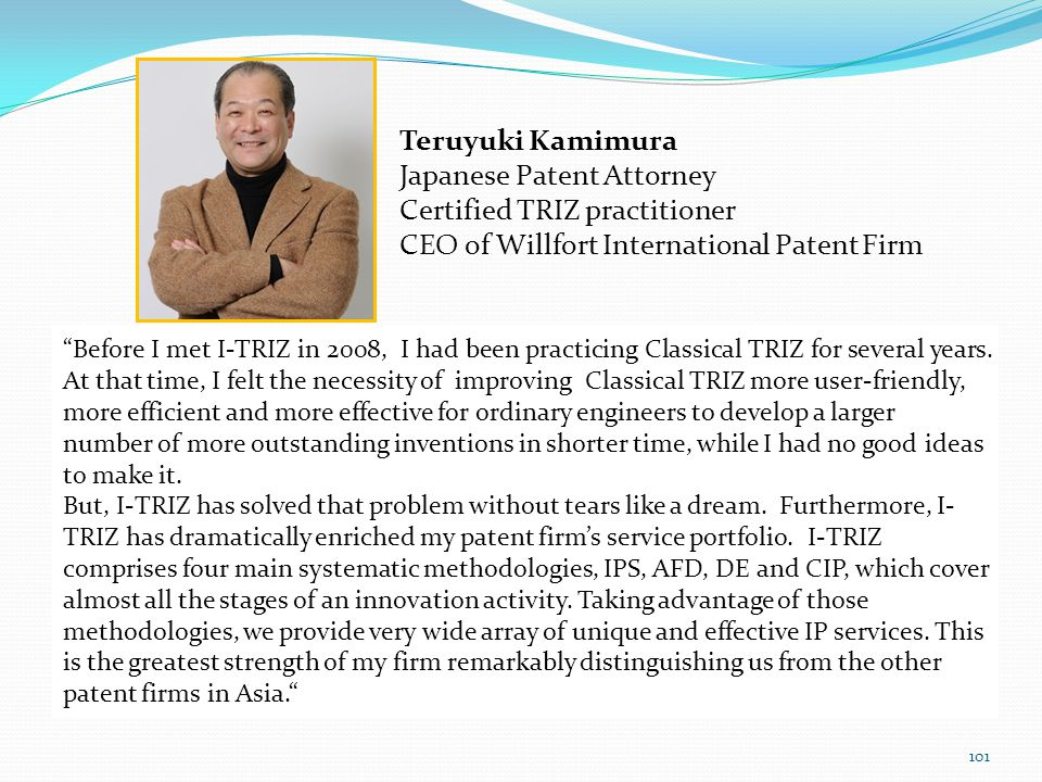 101 Teruyuki Kamimura Japanese Patent Attorney Certified TRIZ practitioner CEO of Willfort International Patent Firm Before I met I-TRIZ in 2008, I had been practicing Classical TRIZ for several years.