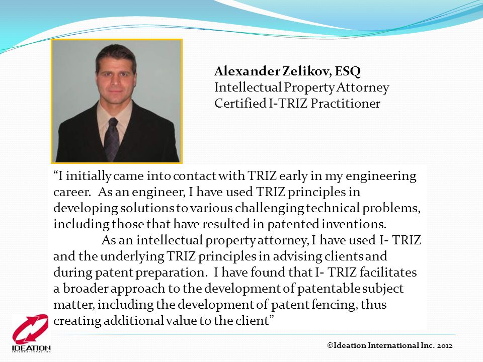Alexander Zelikov, ESQ Intellectual Property Attorney Certified I-TRIZ Practitioner ©Ideation International Inc.