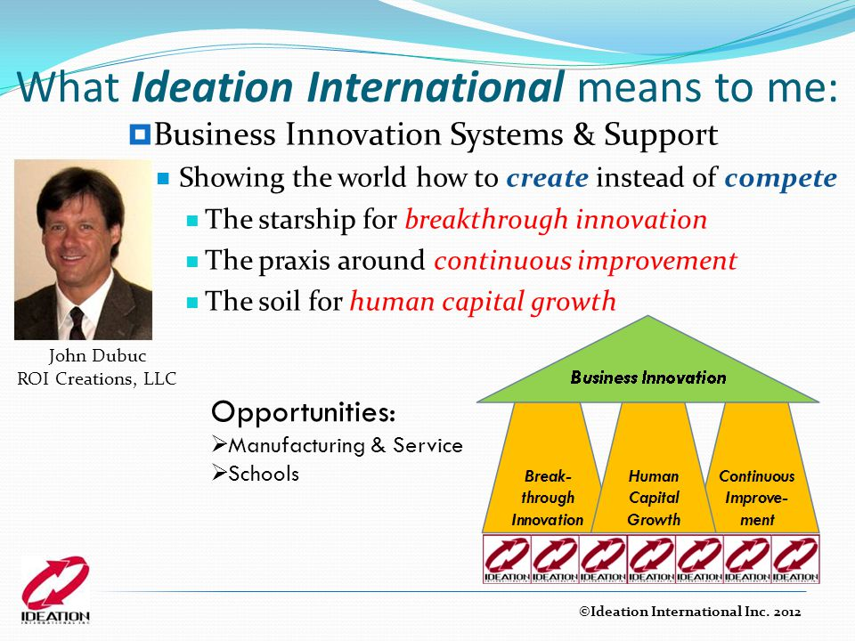 What Ideation International means to me:  Business Innovation Systems & Support Showing the world how to create instead of compete The starship for breakthrough innovation The praxis around continuous improvement The soil for human capital growth Opportunities:  Manufacturing & Service  Schools ©Ideation International Inc.