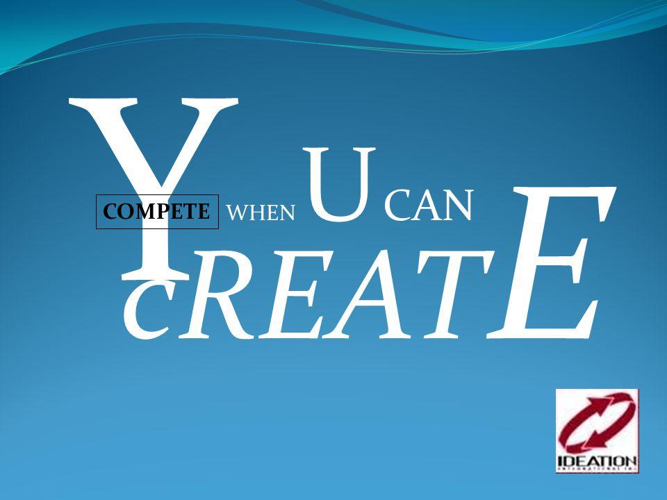 Y COMPETE WHEN U CAN cREAT E