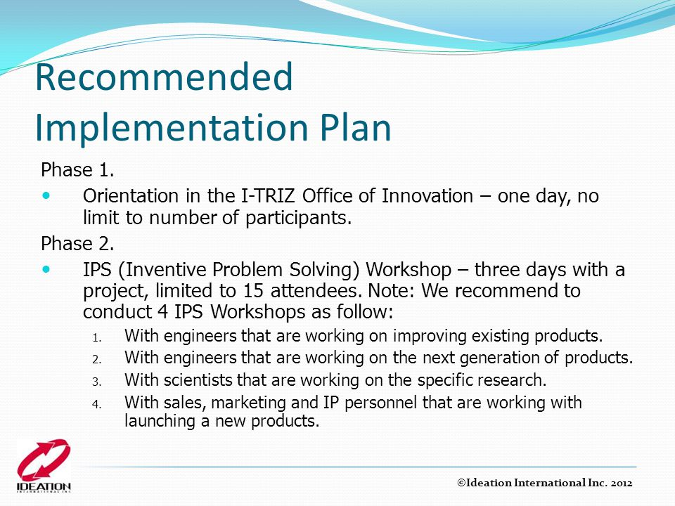 Recommended Implementation Plan Phase 1. Orientation in the I-TRIZ Office of Innovation – one day, no limit to number of participants. Phase 2. IPS (I
