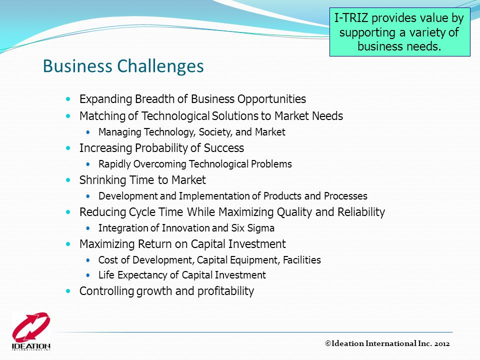 Business Challenges Expanding Breadth of Business Opportunities Matching of Technological Solutions to Market Needs Managing Technology, Society, and Market Increasing Probability of Success Rapidly Overcoming Technological Problems Shrinking Time to Market Development and Implementation of Products and Processes Reducing Cycle Time While Maximizing Quality and Reliability Integration of Innovation and Six Sigma Maximizing Return on Capital Investment Cost of Development, Capital Equipment, Facilities Life Expectancy of Capital Investment Controlling growth and profitability I-TRIZ provides value by supporting a variety of business needs.