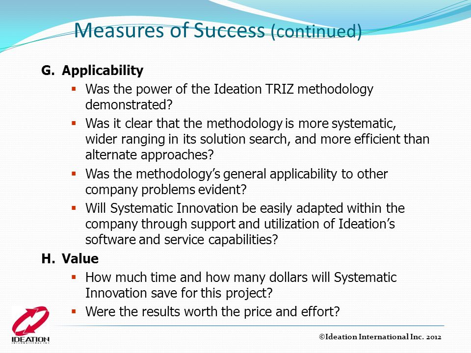 Measures of Success (continued) G.Applicability  Was the power of the Ideation TRIZ methodology demonstrated?  Was it clear that the methodology is