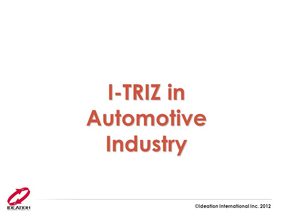 I-TRIZ in Automotive Industry ©Ideation International Inc. 2012