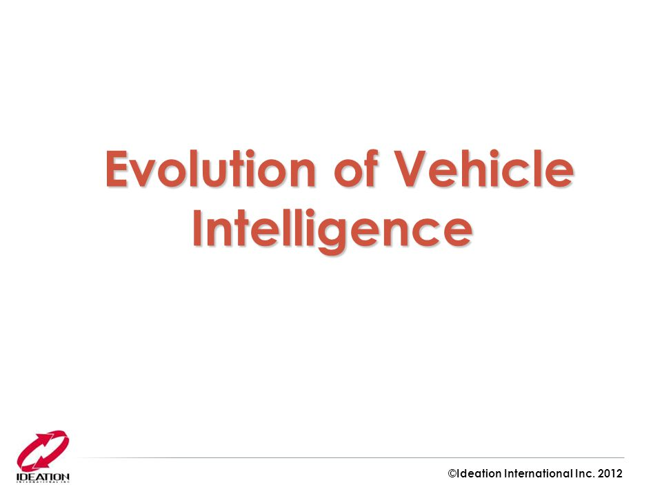 Evolution of Vehicle Intelligence Evolution of Vehicle Intelligence ©Ideation International Inc.