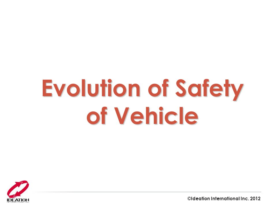 Evolution of Safety of Vehicle ©Ideation International Inc. 2012