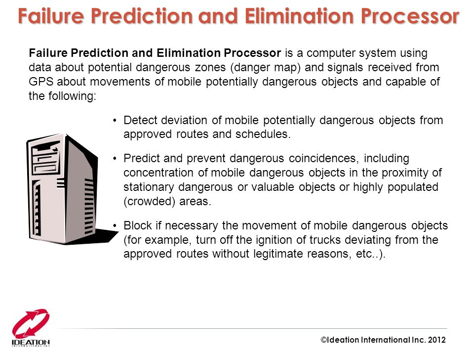 Failure Prediction and Elimination Processor is a computer system using data about potential dangerous zones (danger map) and signals received from GPS about movements of mobile potentially dangerous objects and capable of the following: Detect deviation of mobile potentially dangerous objects from approved routes and schedules.