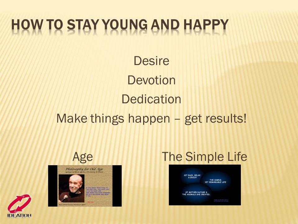 Desire Devotion Dedication Make things happen – get results! AgeThe Simple Life