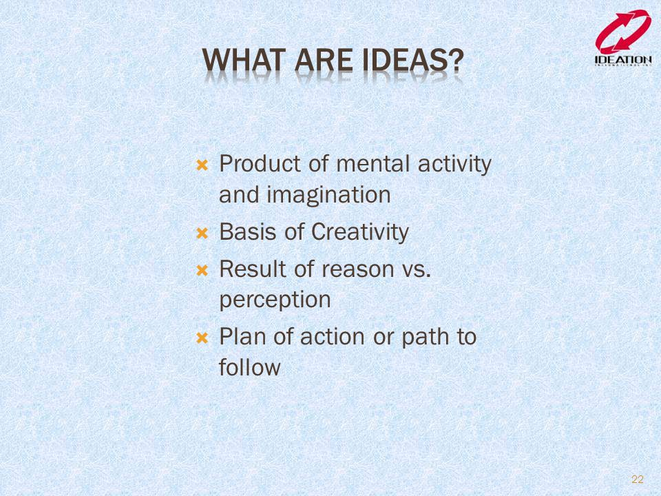  Product of mental activity and imagination  Basis of Creativity  Result of reason vs. perception  Plan of action or path to follow 22