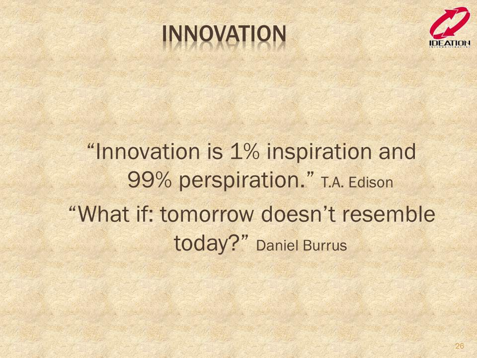Innovation is 1% inspiration and 99% perspiration. T.A.