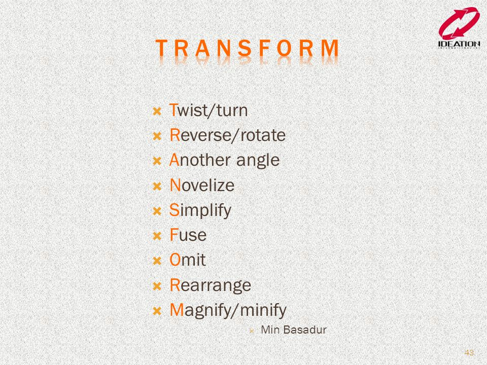  Twist/turn  Reverse/rotate  Another angle  Novelize  Simplify  Fuse  Omit  Rearrange  Magnify/minify  Min Basadur 43