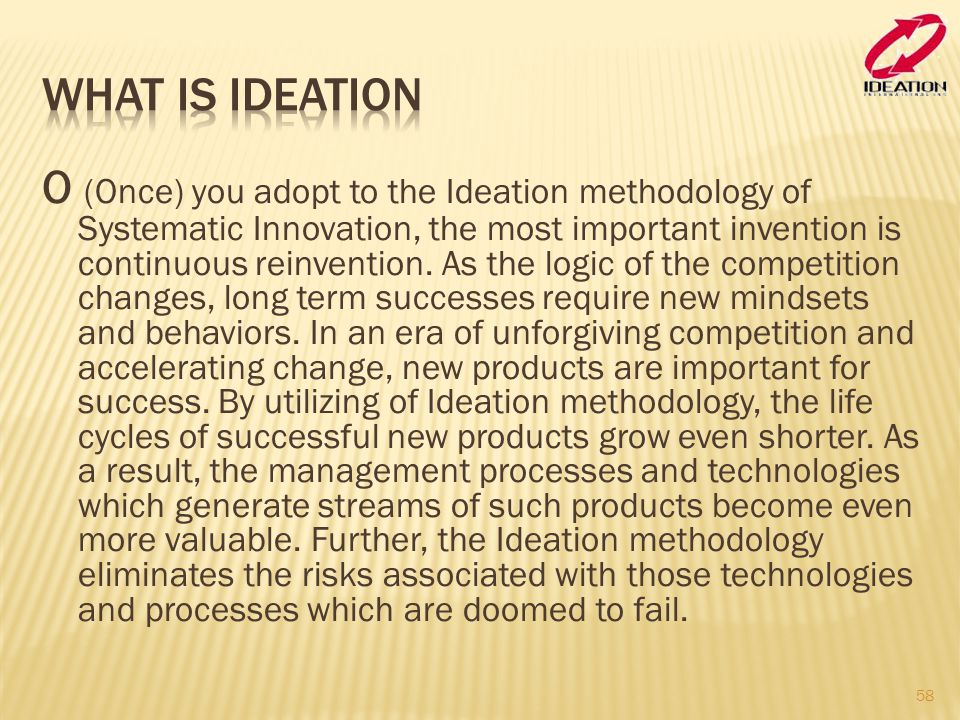 O (Once) you adopt to the Ideation methodology of Systematic Innovation, the most important invention is continuous reinvention.