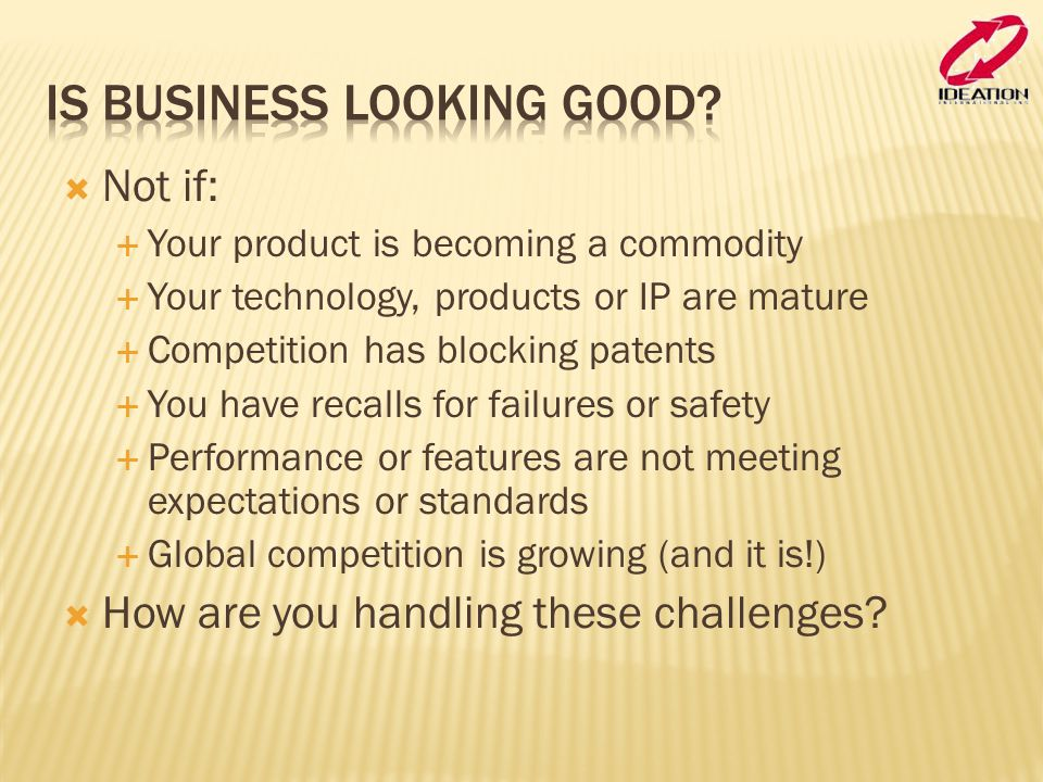  Not if:  Your product is becoming a commodity  Your technology, products or IP are mature  Competition has blocking patents  You have recalls for failures or safety  Performance or features are not meeting expectations or standards  Global competition is growing (and it is!)  How are you handling these challenges?