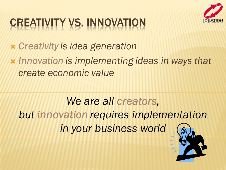  Creativity is idea generation  Innovation is implementing ideas in ways that create economic value We are all creators, but innovation requires imp
