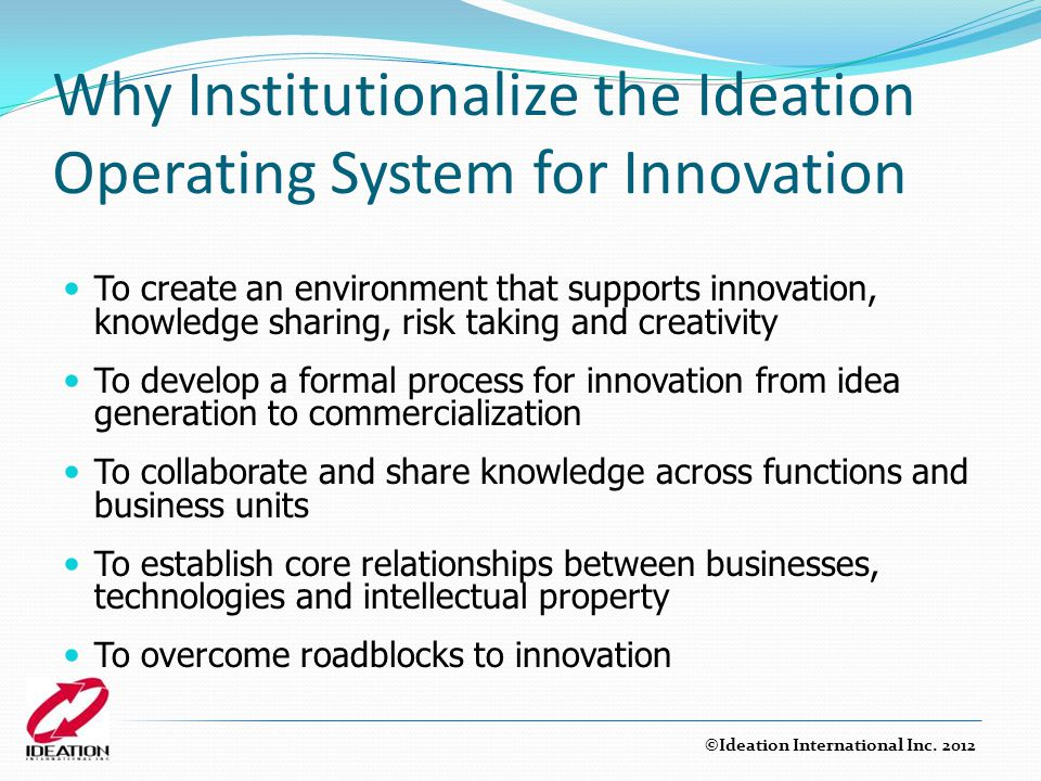 Why Institutionalize the Ideation Operating System for Innovation To create an environment that supports innovation, knowledge sharing, risk taking an