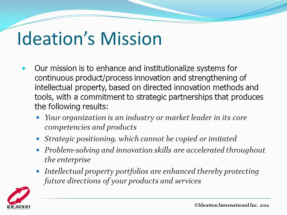 Ideation's Mission Our mission is to enhance and institutionalize systems for continuous product/process innovation and strengthening of intellectual