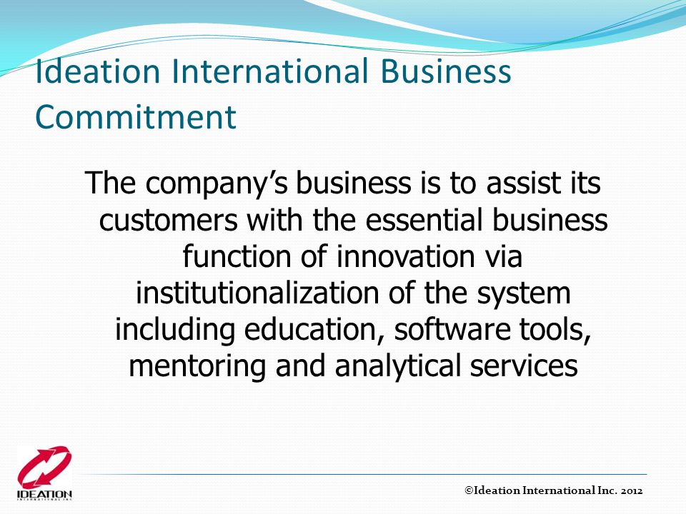 Ideation International Business Commitment The company's business is to assist its customers with the essential business function of innovation via in
