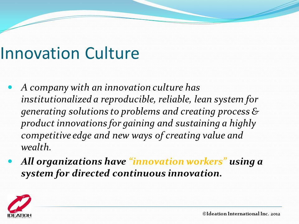 Innovation Culture A company with an innovation culture has institutionalized a reproducible, reliable, lean system for generating solutions to proble
