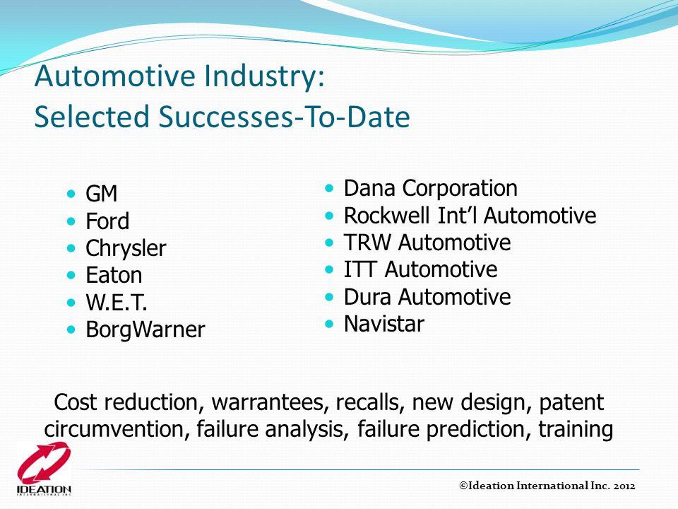 Automotive Industry: Selected Successes-To-Date GM Ford Chrysler Eaton W.E.T. BorgWarner Dana Corporation Rockwell Int'l Automotive TRW Automotive ITT