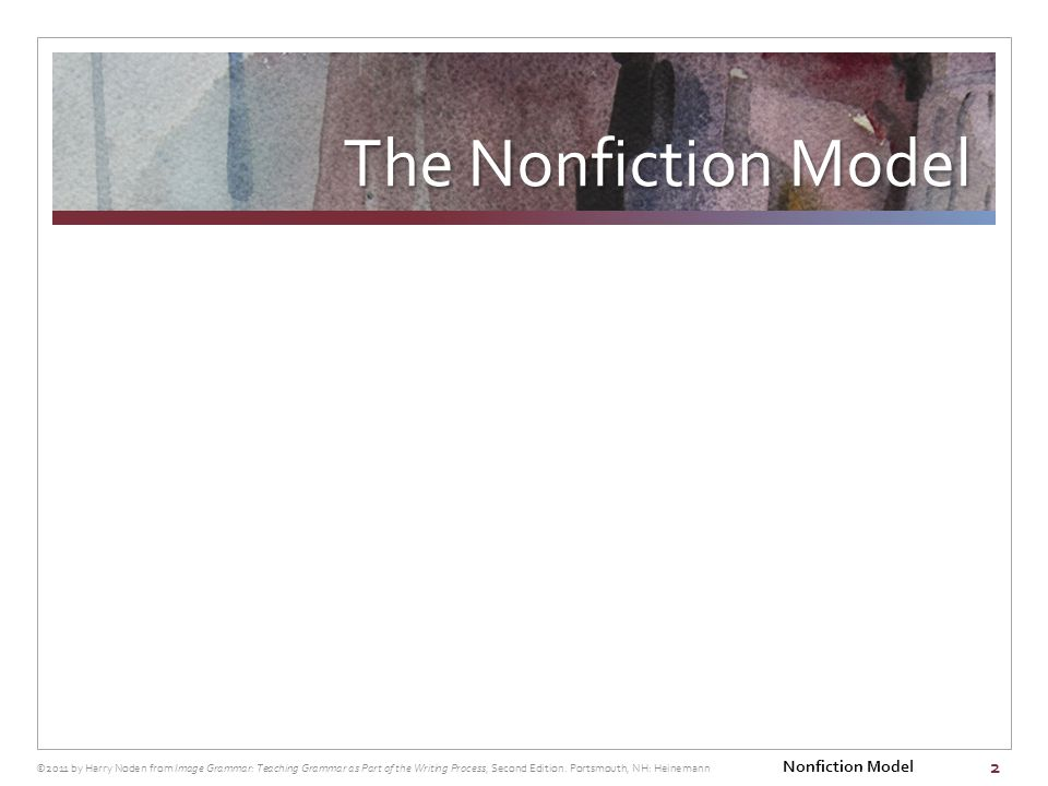 The Nonfiction Model 2 ©2011 by Harry Noden from Image Grammar: Teaching Grammar as Part of the Writing Process, Second Edition.