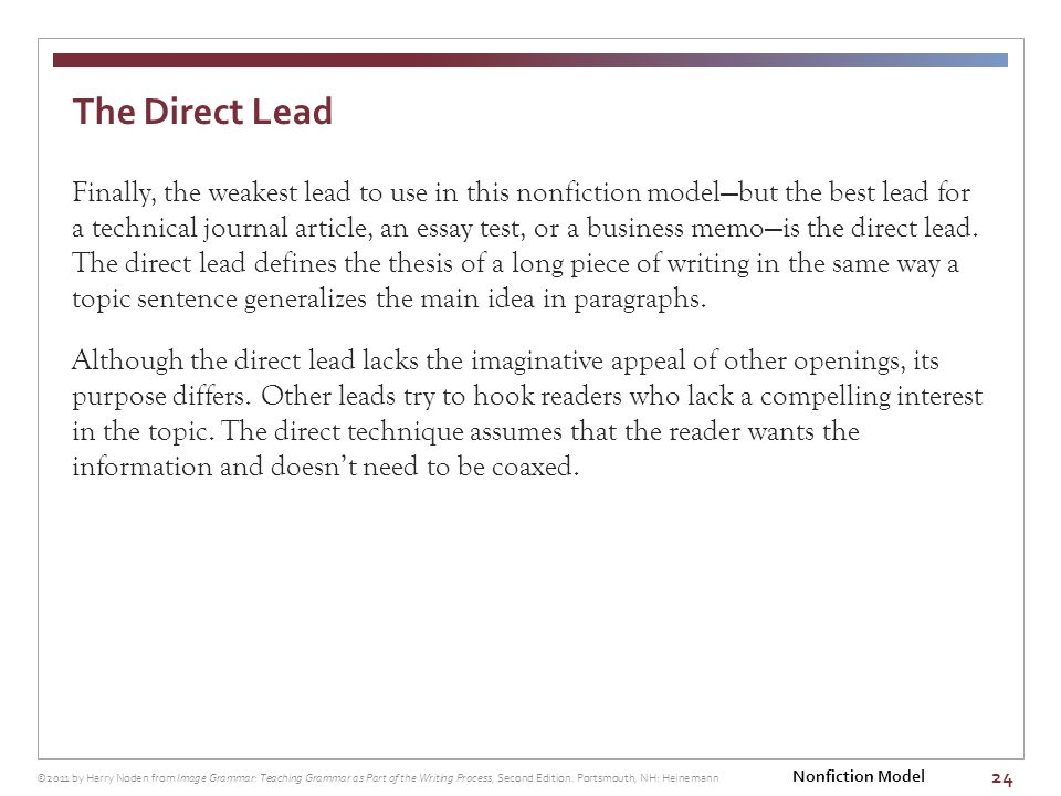 24 Finally, the weakest lead to use in this nonfiction model—but the best lead for a technical journal article, an essay test, or a business memo—is the direct lead.