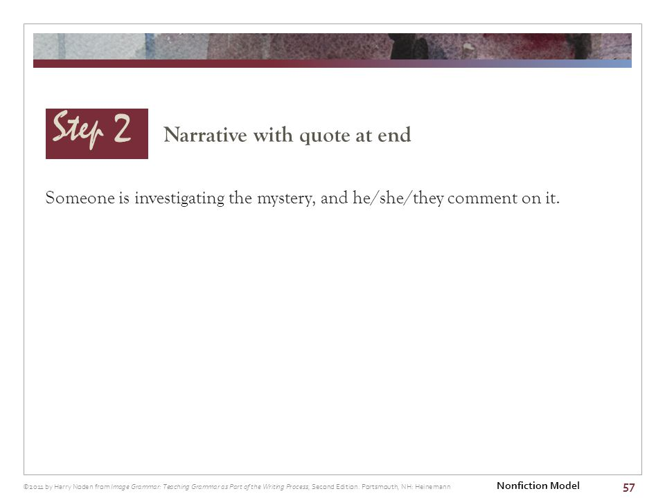 Step 2 Narrative with quote at end 57 Someone is investigating the mystery, and he/she/they comment on it. ©2011 by Harry Noden from Image Grammar: Te