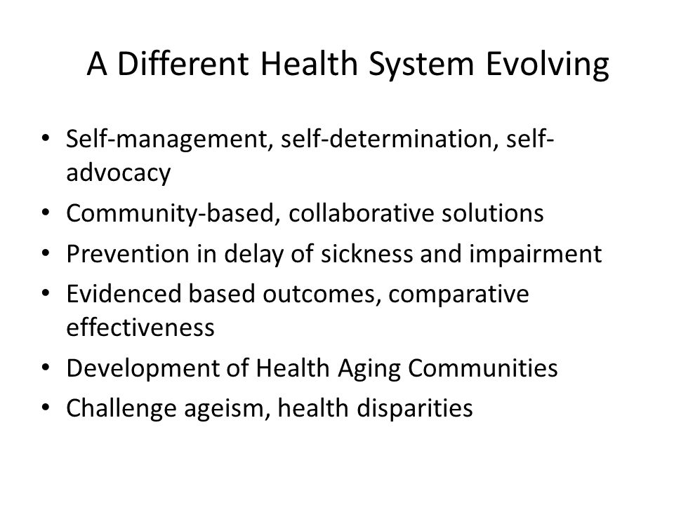 A Different Health System Evolving Self-management, self-determination, self- advocacy Community-based, collaborative solutions Prevention in delay of