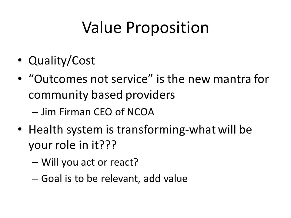 "Value Proposition Quality/Cost ""Outcomes not service"" is the new mantra for community based providers – Jim Firman CEO of NCOA Health system is transf"