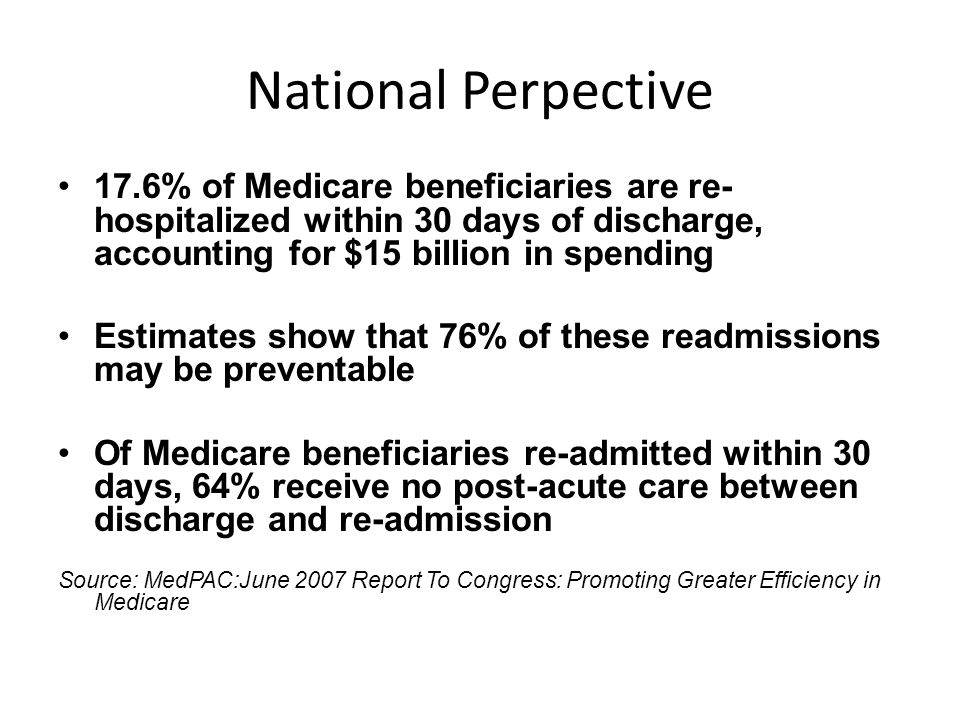 National Perpective 17.6% of Medicare beneficiaries are re- hospitalized within 30 days of discharge, accounting for $15 billion in spending Estimates